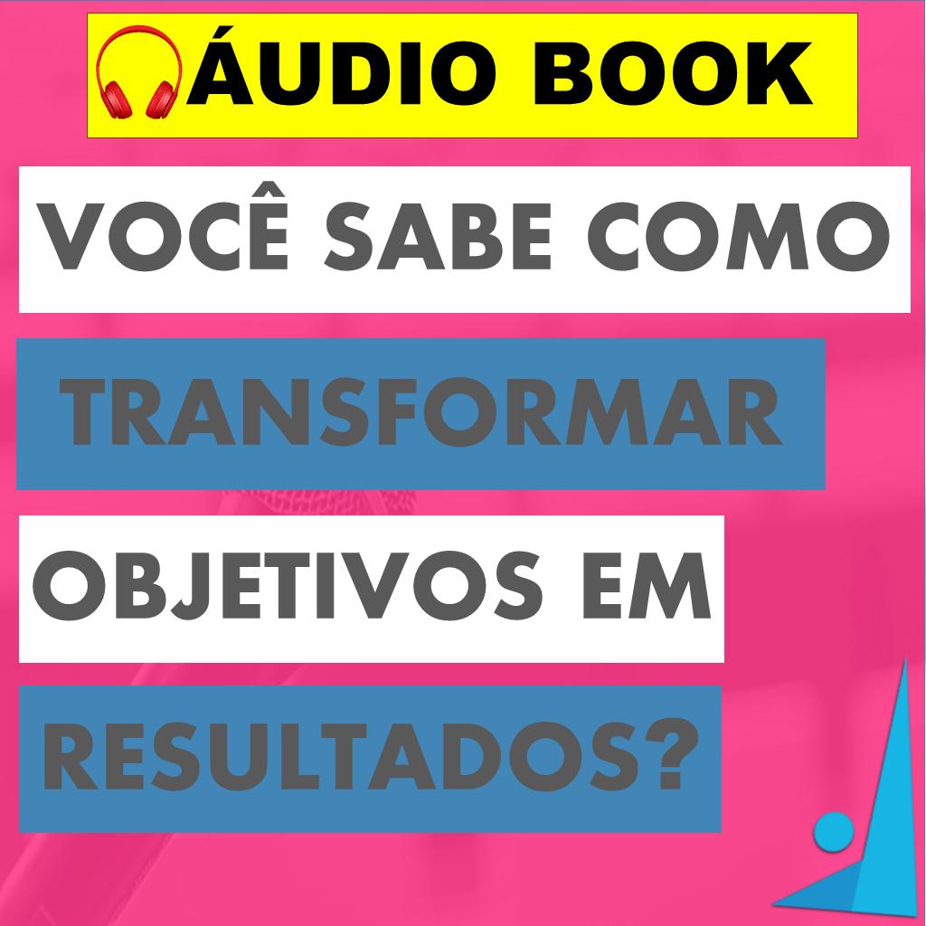 AUDIOBOOK BLOG VOCE SABE COM TRANDFORMAR OBJETIVO EM RESULTADOS - Você sabe como transformar objetivos em resultados?